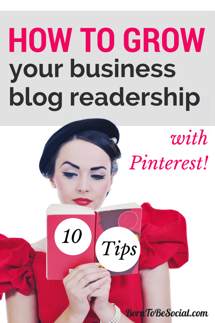 10 Tips to Grow Your Business Blog Readership with Pinterest | via #BornToBeSocial