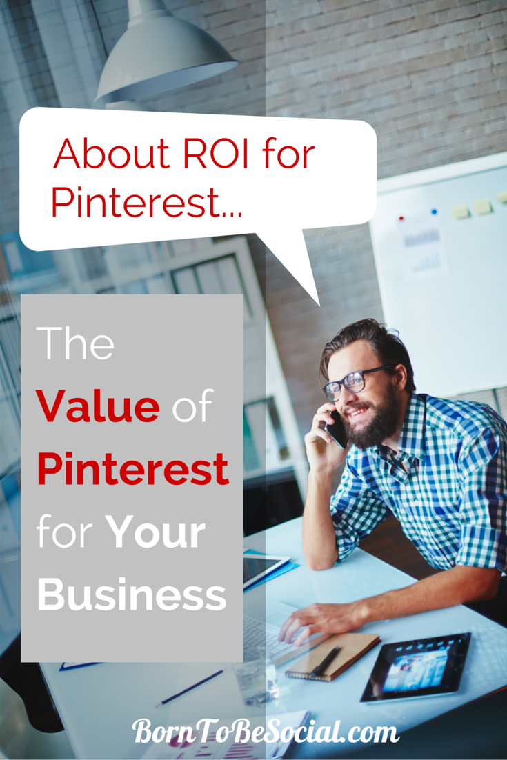 PINTEREST ROI: THE VALUE OF PINTEREST MARKETING – Why is it worth investing time and money in Pinterest. How to measure the ROI of any social media marketing is THE question that pre-occupies business decision-makers before devoting any money and resources to it. One thing is for sure: to reap the benefits of Pinterest marketing, you need to invest time and effort, but it may well be worth it. CLICK TO FIND OUT WHY! | via #BornToBeSocial
